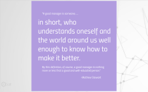 """""""A good manager is someone …, in short, who understands oneself and the world around us well enough to know how to make it better. By this definition, of course, a good manager is nothing more or less that a good and well-educated person."""" -Mathew Stewart"""